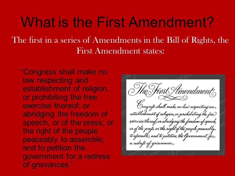 What is the First Amendment? Congress shall make no law respecting and establishment of religion, or prohibiting the free exercise thereof; or abridgi