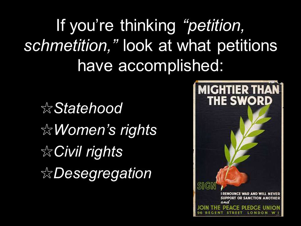 If youre thinking petition, schmetition, look at what petitions have accomplished: Statehood Womens rights Civil rights Desegregation
