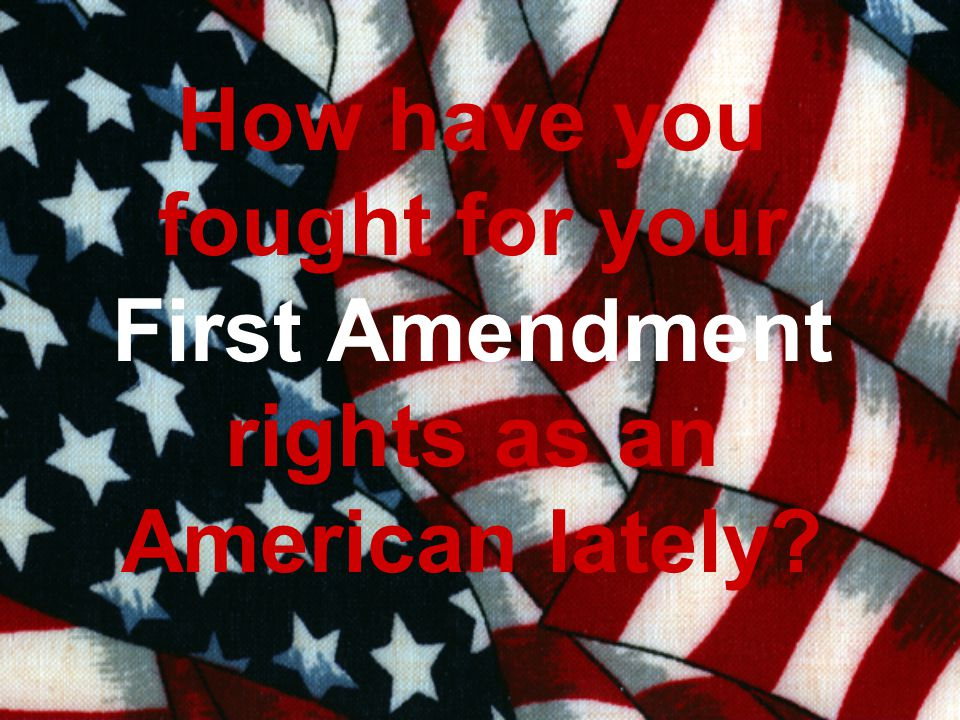 How have you fought for your First Amendment rights as an American lately?