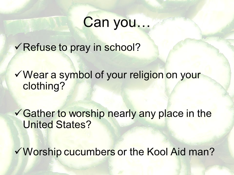 Can you… Refuse to pray in school? Wear a symbol of your religion on your clothing? Gather to worship nearly any place in the United States? Worship c