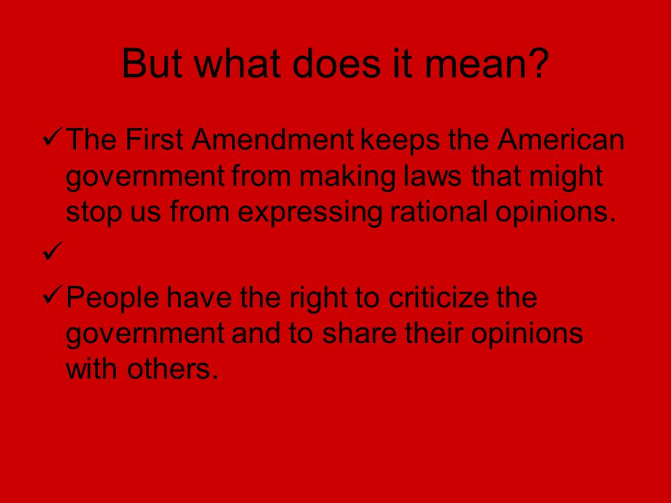 But what does it mean? The First Amendment keeps the American government from making laws that might stop us from expressing rational opinions. People