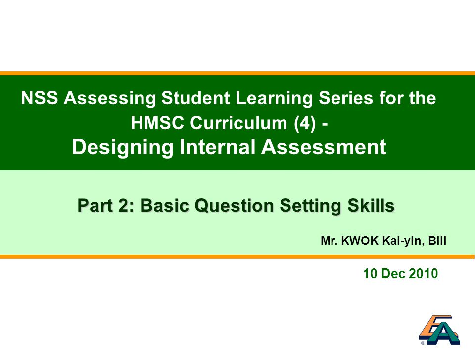 10 Dec 2010 NSS Assessing Student Learning Series for the HMSC Curriculum (4) - Designing Internal Assessment Part 2: Basic Question Setting Skills Mr.
