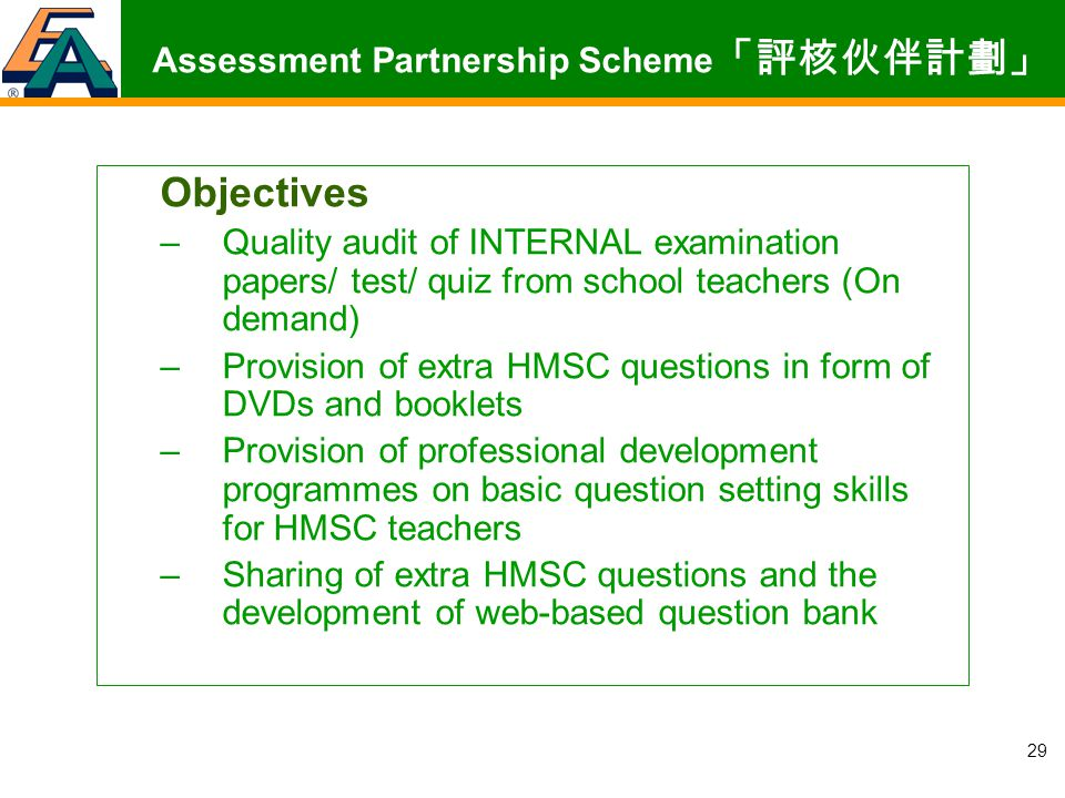 29 Objectives –Quality audit of INTERNAL examination papers/ test/ quiz from school teachers (On demand) –Provision of extra HMSC questions in form of DVDs and booklets –Provision of professional development programmes on basic question setting skills for HMSC teachers –Sharing of extra HMSC questions and the development of web-based question bank Assessment Partnership Scheme