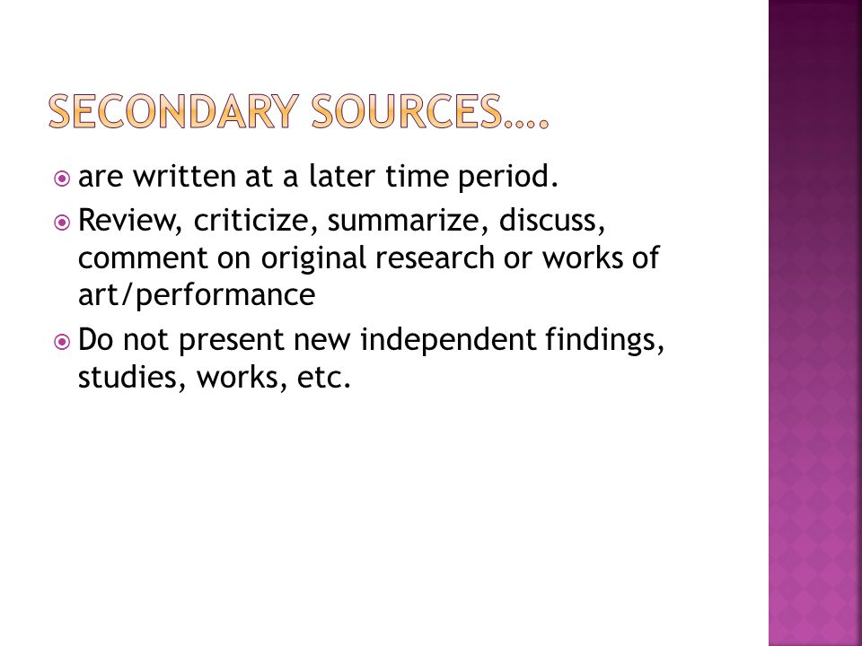 are written at a later time period. Review, criticize, summarize, discuss, comment on original research or works of art/performance Do not present new