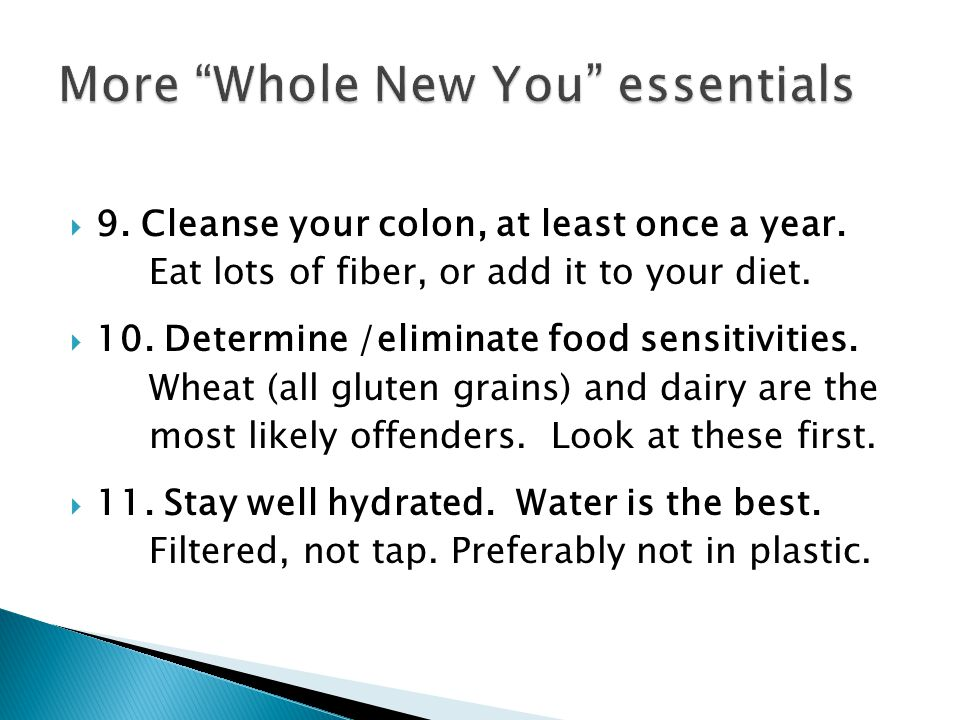 9. Cleanse your colon, at least once a year. Eat lots of fiber, or add it to your diet. 10. Determine /eliminate food sensitivities. Wheat (all gluten
