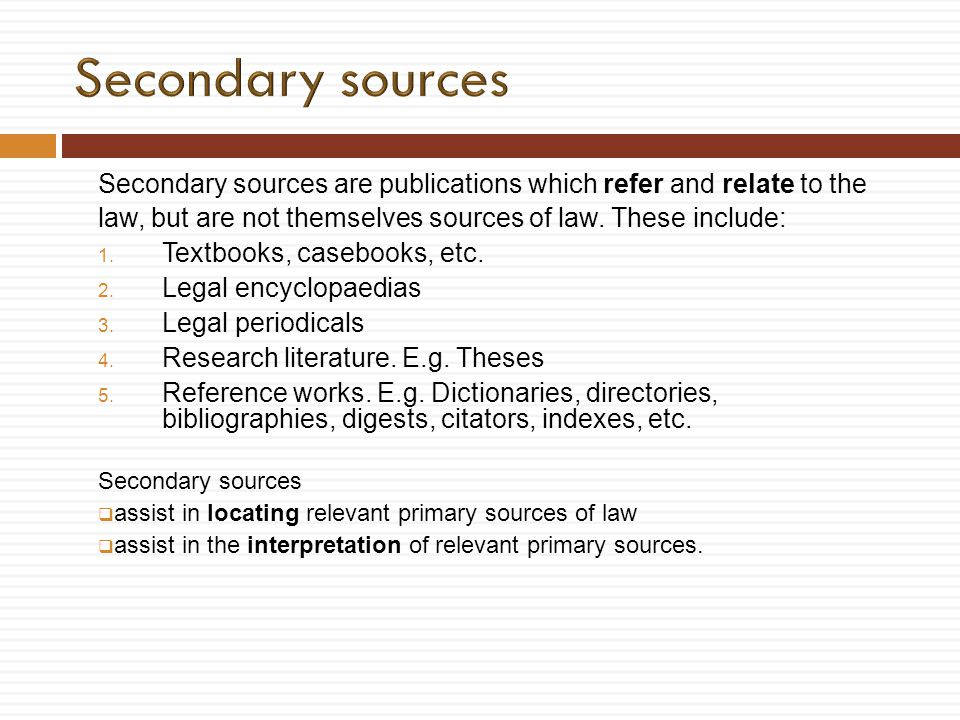 Secondary sources are publications which refer and relate to the law, but are not themselves sources of law. These include: 1. Textbooks, casebooks, e