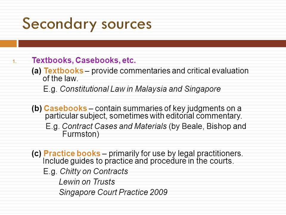 1. Textbooks, Casebooks, etc. (a) Textbooks – provide commentaries and critical evaluation of the law. E.g. Constitutional Law in Malaysia and Singapo