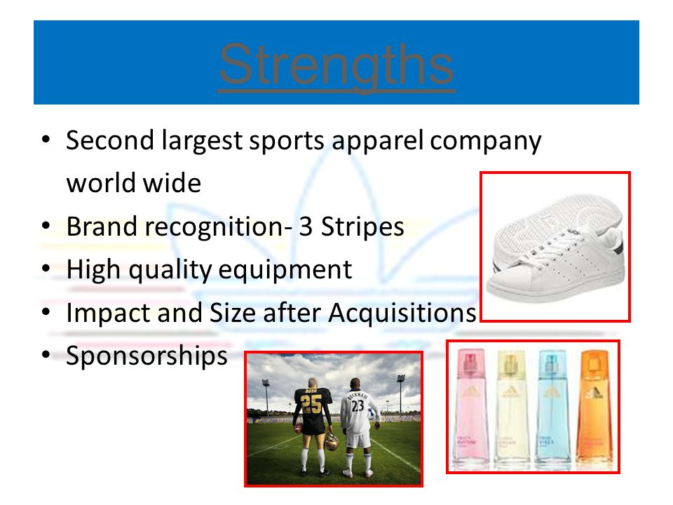 Strengths Second largest sports apparel company world wide Brand recognition- 3 Stripes High quality equipment Impact and Size after Acquisitions Spon