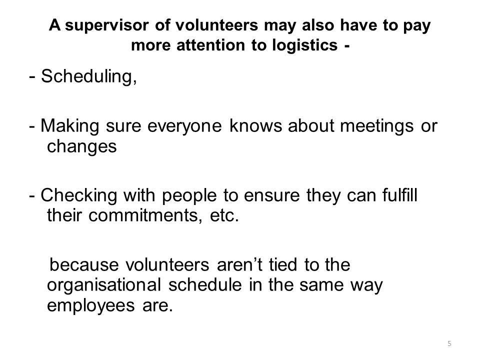 A supervisor of volunteers may also have to pay more attention to logistics - - Scheduling, - Making sure everyone knows about meetings or changes - Checking with people to ensure they can fulfill their commitments, etc.