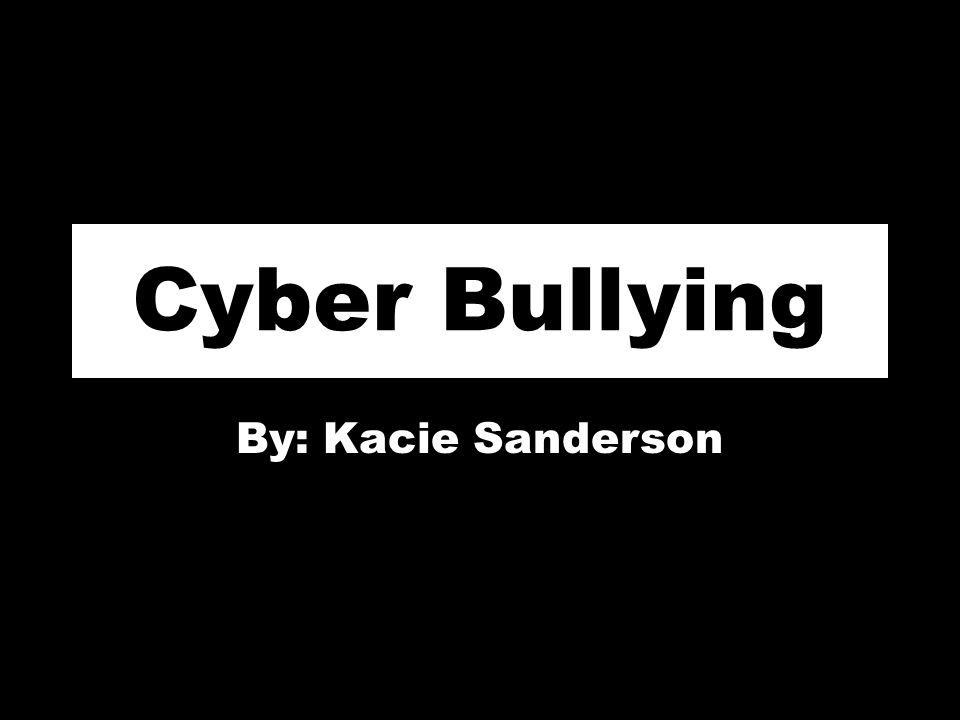Cyber Bullying By: Kacie Sanderson