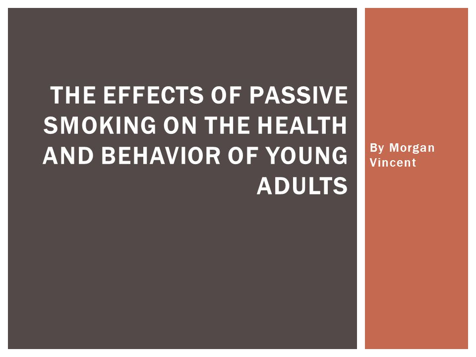 By Morgan Vincent THE EFFECTS OF PASSIVE SMOKING ON THE HEALTH AND BEHAVIOR OF YOUNG ADULTS