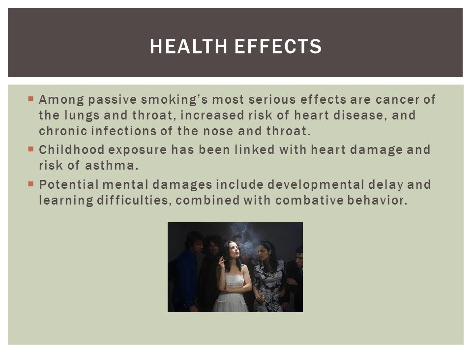 Among passive smokings most serious effects are cancer of the lungs and throat, increased risk of heart disease, and chronic infections of the nose and throat.