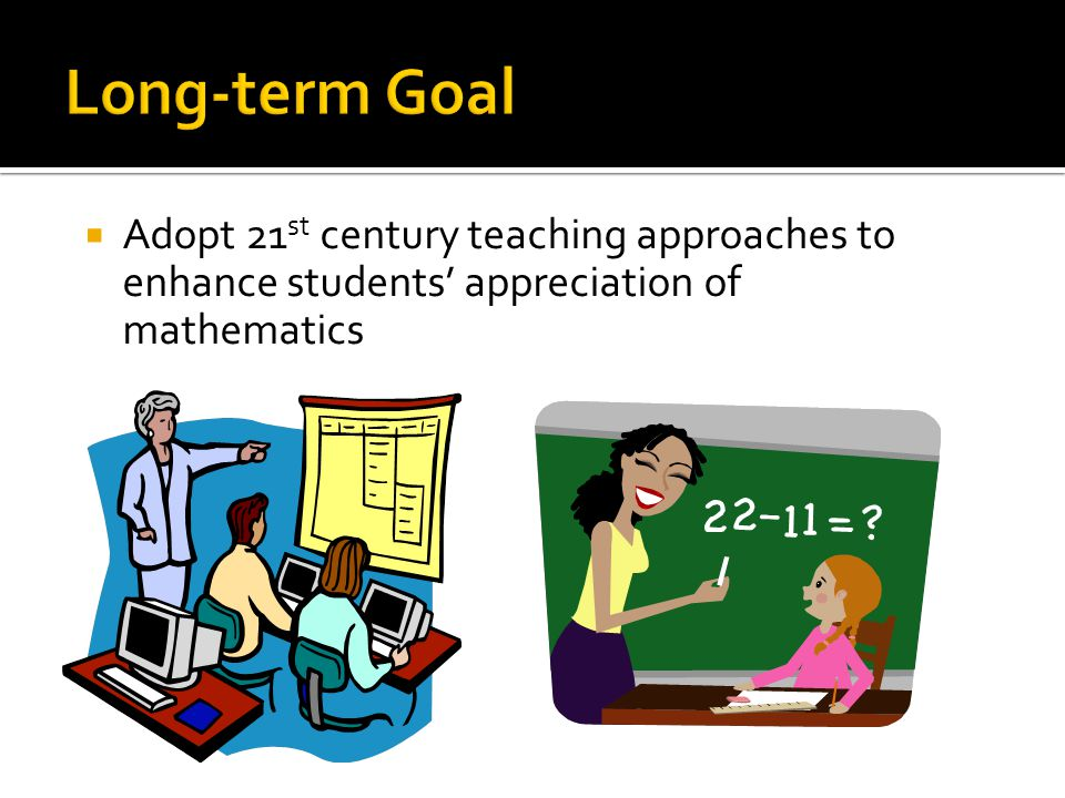 Adopt 21 st century teaching approaches to enhance students appreciation of mathematics
