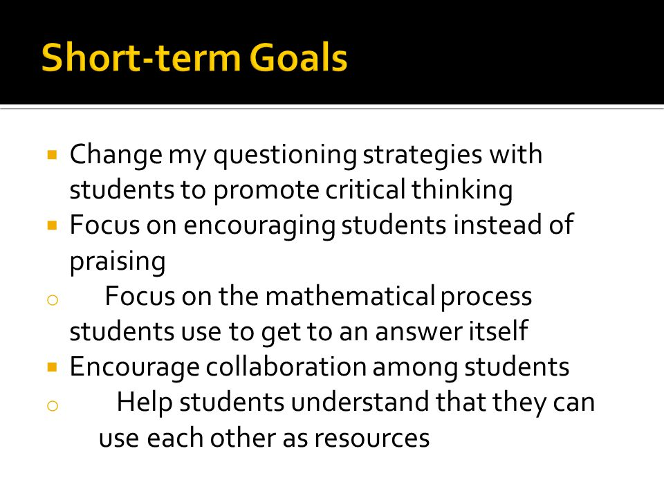 Change my questioning strategies with students to promote critical thinking Focus on encouraging students instead of praising o Focus on the mathemati