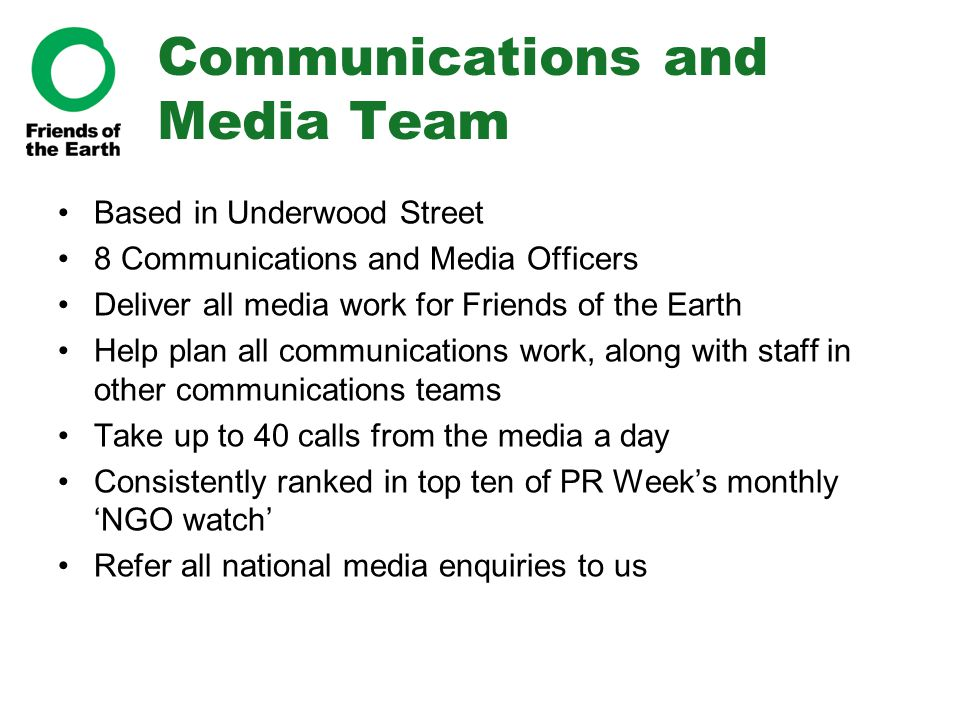 Communications and Media Team Based in Underwood Street 8 Communications and Media Officers Deliver all media work for Friends of the Earth Help plan