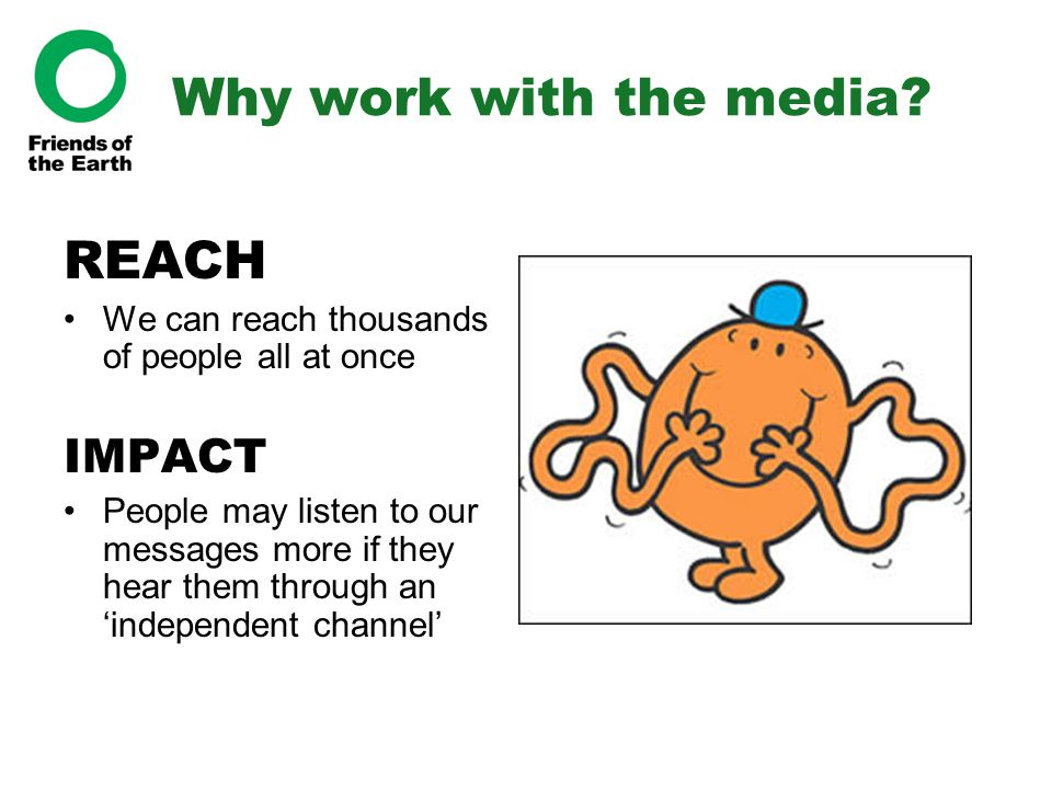 Why work with the media? REACH We can reach thousands of people all at once IMPACT People may listen to our messages more if they hear them through an