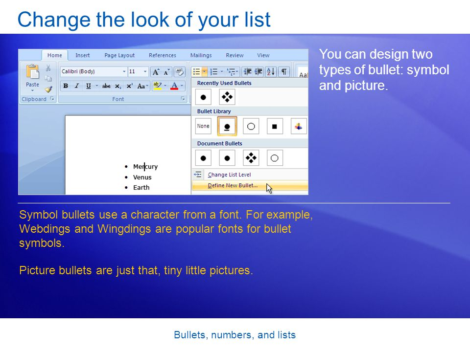 Bullets, numbers, and lists Change the look of your list You can design two types of bullet: symbol and picture. Symbol bullets use a character from a
