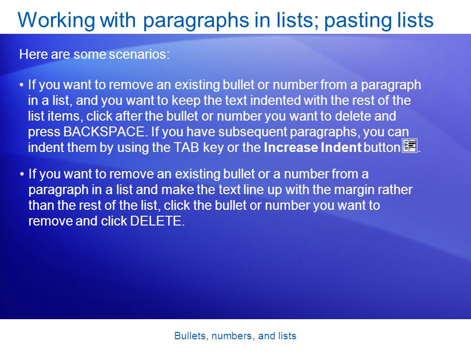 Bullets, numbers, and lists If you want to remove an existing bullet or number from a paragraph in a list, and you want to keep the text indented with