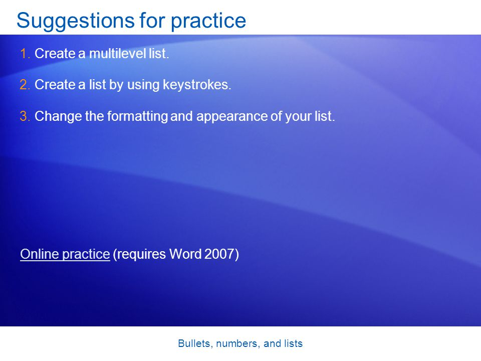 Bullets, numbers, and lists Suggestions for practice 1.Create a multilevel list. 2.Create a list by using keystrokes. 3.Change the formatting and appe