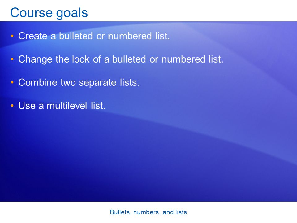 Bullets, numbers, and lists Course goals Create a bulleted or numbered list. Change the look of a bulleted or numbered list. Combine two separate list