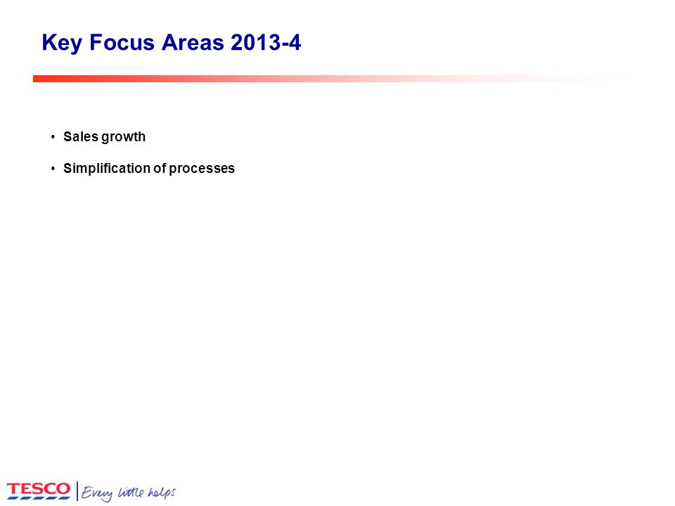Key Focus Areas 2013-4 Sales growth Simplification of processes