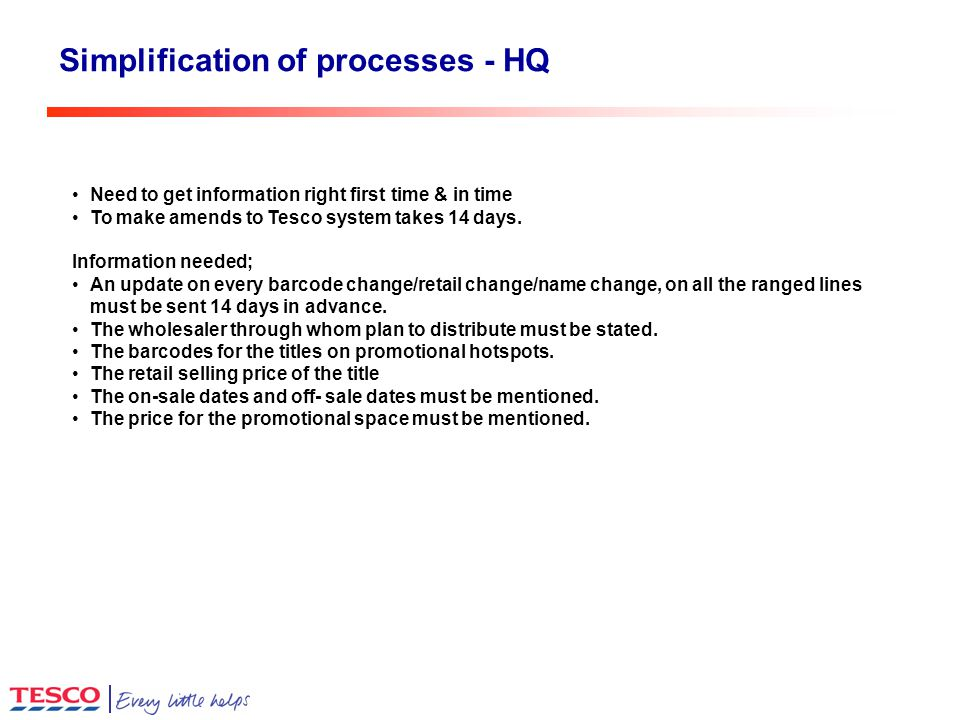 Simplification of processes - HQ Need to get information right first time & in time To make amends to Tesco system takes 14 days.