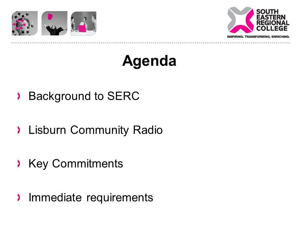 Agenda Background to SERC Lisburn Community Radio Key Commitments Immediate requirements
