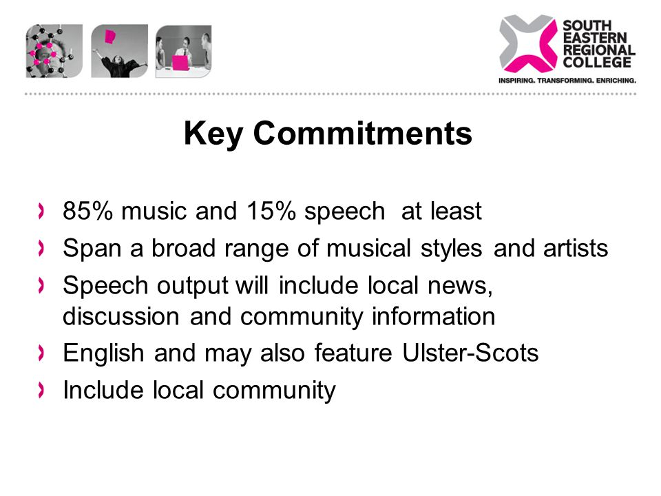 Key Commitments 85% music and 15% speech at least Span a broad range of musical styles and artists Speech output will include local news, discussion and community information English and may also feature Ulster-Scots Include local community
