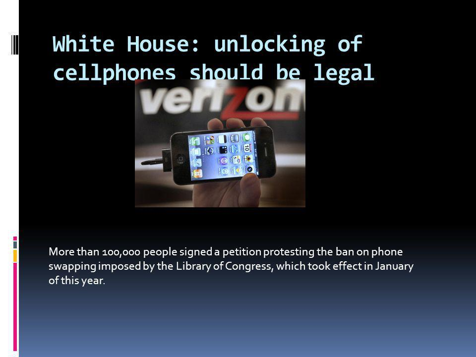 White House: unlocking of cellphones should be legal More than 100,000 people signed a petition protesting the ban on phone swapping imposed by the Library of Congress, which took effect in January of this year.