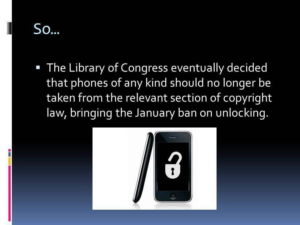 So… The Library of Congress eventually decided that phones of any kind should no longer be taken from the relevant section of copyright law, bringing the January ban on unlocking.