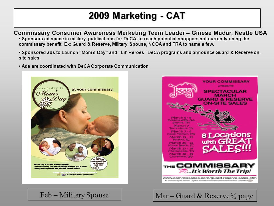 2009 Marketing - CAT Feb – Military Spouse Mar – Guard & Reserve ½ page Commissary Consumer Awareness Marketing Team Leader – Ginesa Madar, Nestle USA Sponsors ad space in military publications for DeCA, to reach potential shoppers not currently using the commissary benefit.
