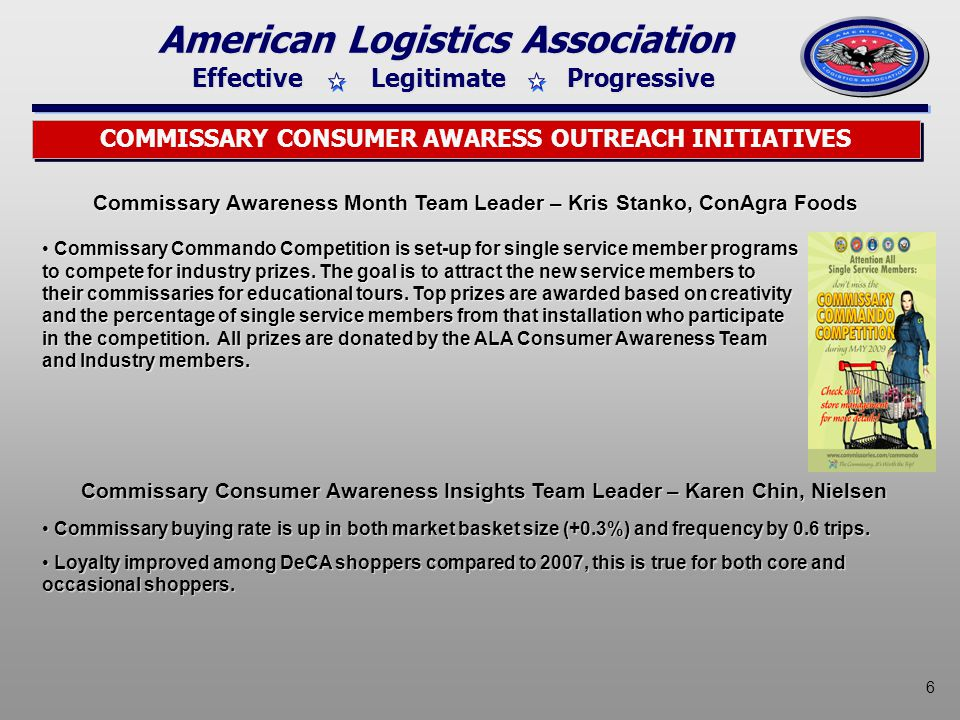 Effective Legitimate Progressive American Logistics Association 6 COMMISSARY CONSUMER AWARESS OUTREACH INITIATIVES Commissary Awareness Month Team Leader – Kris Stanko, ConAgra Foods Commissary Commando Competition is set-up for single service member programs to compete for industry prizes.