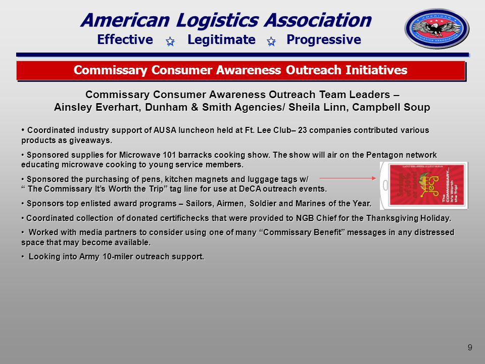 Effective Legitimate Progressive American Logistics Association 9 Commissary Consumer Awareness Outreach Initiatives Commissary Consumer Awareness Outreach Team Leaders – Ainsley Everhart, Dunham & Smith Agencies/ Sheila Linn, Campbell Soup Coordinated industry support of AUSA luncheon held at Ft.
