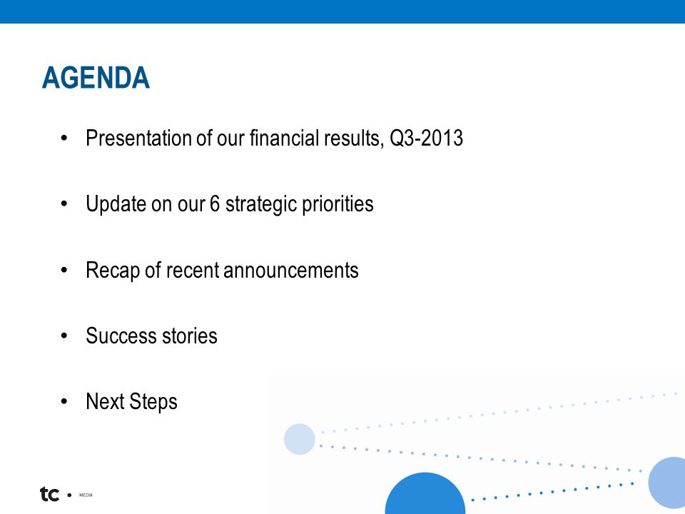 AGENDA Presentation of our financial results, Q3-2013 Update on our 6 strategic priorities Recap of recent announcements Success stories Next Steps
