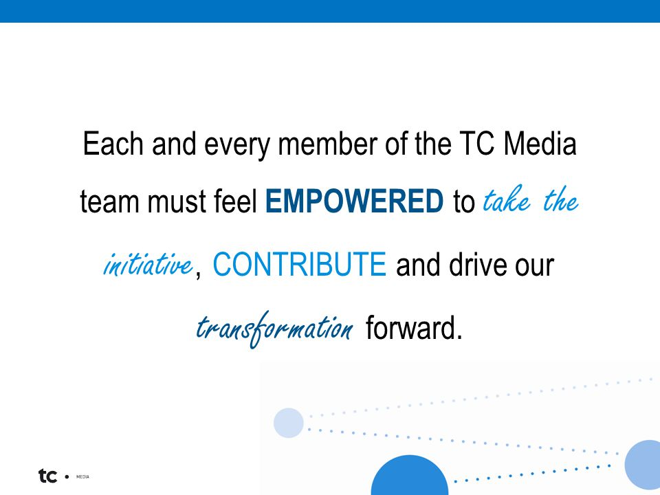 Each and every member of the TC Media team must feel EMPOWERED to take the initiative, CONTRIBUTE and drive our transformation forward.