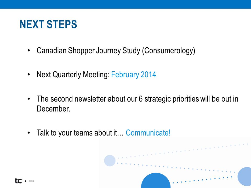 Canadian Shopper Journey Study (Consumerology) Next Quarterly Meeting: February 2014 The second newsletter about our 6 strategic priorities will be out in December.