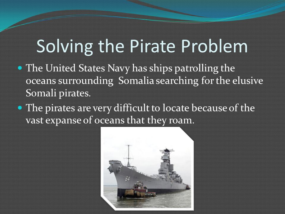 Solving the Pirate Problem The United States Navy has ships patrolling the oceans surrounding Somalia searching for the elusive Somali pirates.