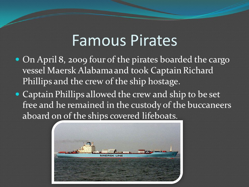 Famous Pirates On April 8, 2009 four of the pirates boarded the cargo vessel Maersk Alabama and took Captain Richard Phillips and the crew of the ship hostage.