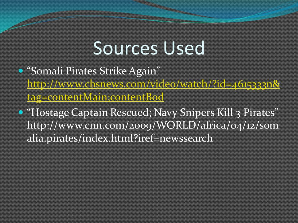 Sources Used Somali Pirates Strike Again http://www.cbsnews.com/video/watch/?id=4615333n& tag=contentMain;contentBod http://www.cbsnews.com/video/watch/?id=4615333n& tag=contentMain;contentBod Hostage Captain Rescued; Navy Snipers Kill 3 Pirates http://www.cnn.com/2009/WORLD/africa/04/12/som alia.pirates/index.html?iref=newssearch