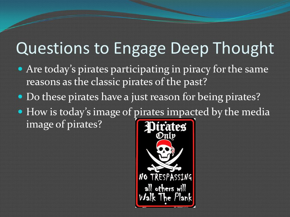 Questions to Engage Deep Thought Are todays pirates participating in piracy for the same reasons as the classic pirates of the past.