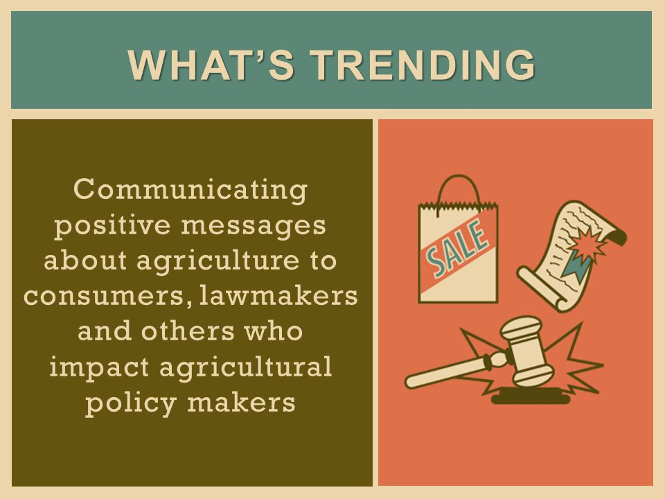 WHATS TRENDING Communicating positive messages about agriculture to consumers, lawmakers and others who impact agricultural policy makers