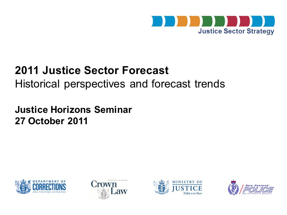 Justice Sector Strategy 2011 Justice Sector Forecast Historical perspectives and forecast trends Justice Horizons Seminar 27 October 2011