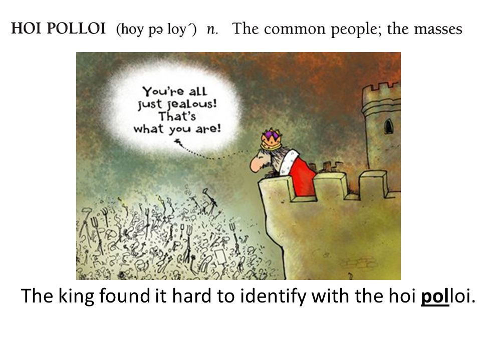The king found it hard to identify with the hoi polloi.