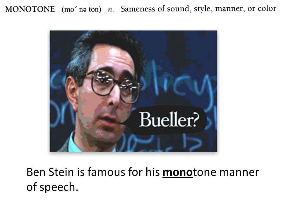Ben Stein is famous for his monotone manner of speech.