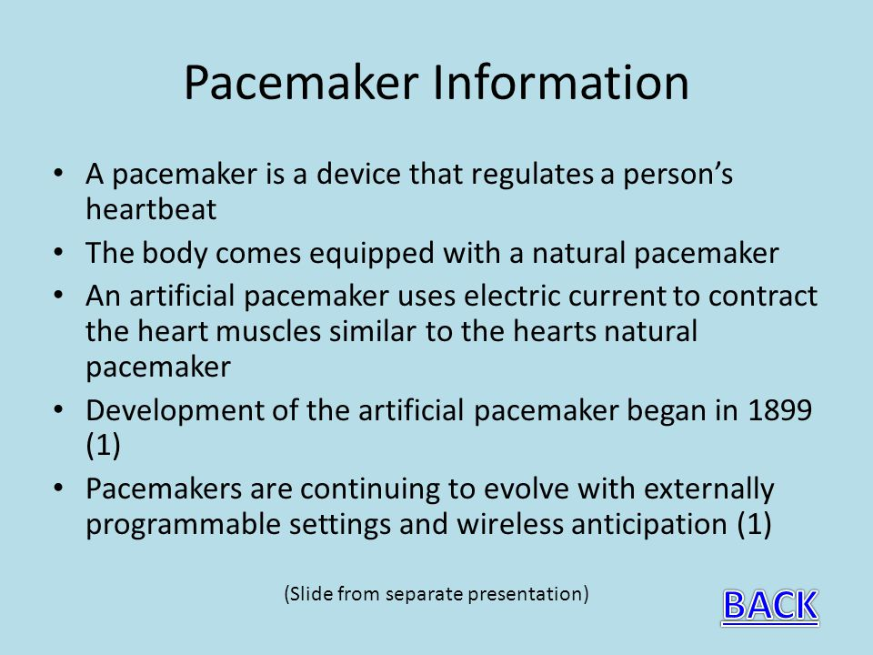 Pacemaker Information A pacemaker is a device that regulates a persons heartbeat The body comes equipped with a natural pacemaker An artificial pacemaker uses electric current to contract the heart muscles similar to the hearts natural pacemaker Development of the artificial pacemaker began in 1899 (1) Pacemakers are continuing to evolve with externally programmable settings and wireless anticipation (1) (Slide from separate presentation)