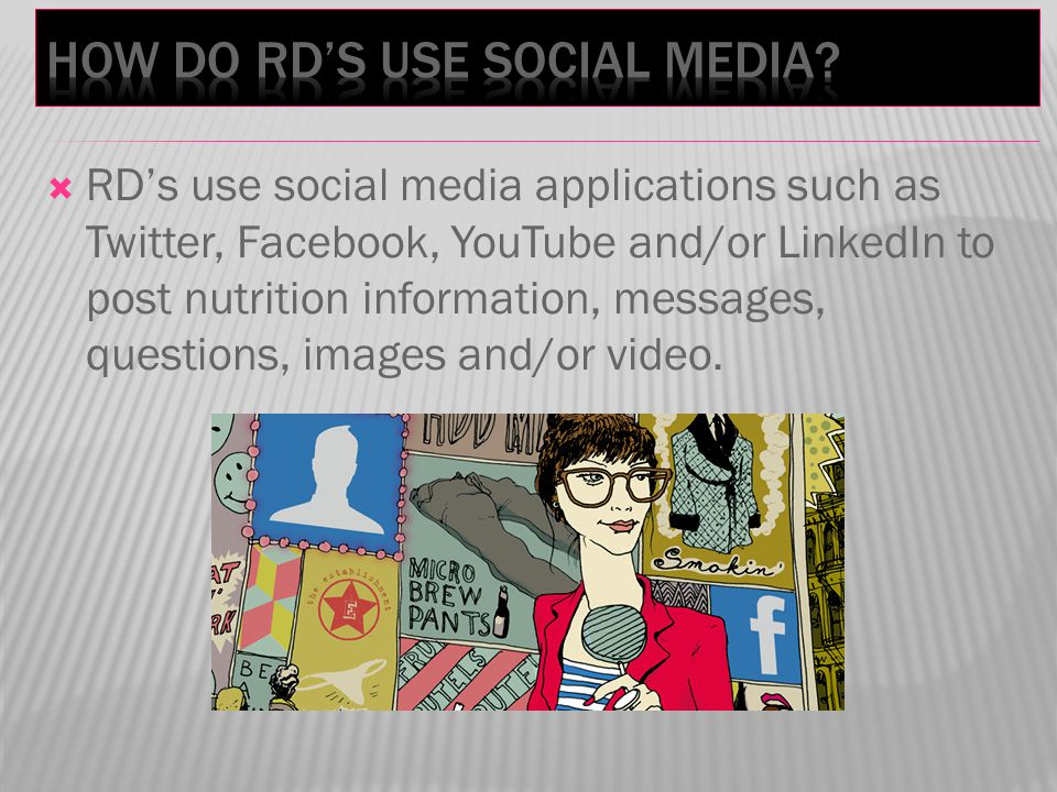 RDs use social media applications such as Twitter, Facebook, YouTube and/or LinkedIn to post nutrition information, messages, questions, images and/or video.