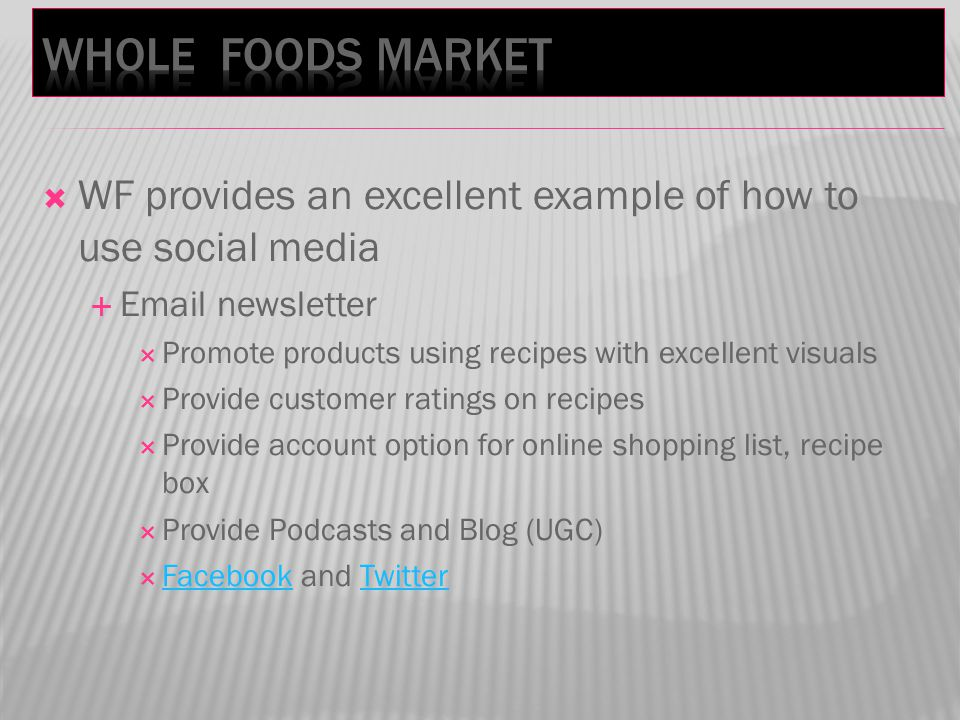 WF provides an excellent example of how to use social media Email newsletter Promote products using recipes with excellent visuals Provide customer ratings on recipes Provide account option for online shopping list, recipe box Provide Podcasts and Blog (UGC) Facebook and Twitter FacebookTwitter