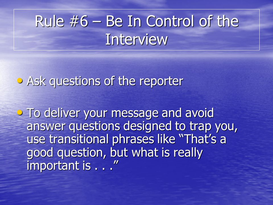 Ask questions of the reporter Ask questions of the reporter To deliver your message and avoid answer questions designed to trap you, use transitional phrases like Thats a good question, but what is really important is...