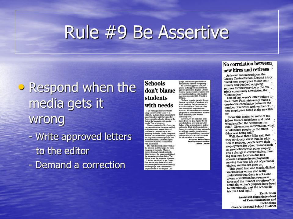 Rule #9 Be Assertive Respond when the media gets it wrong Respond when the media gets it wrong - Write approved letters to the editor to the editor - Demand a correction