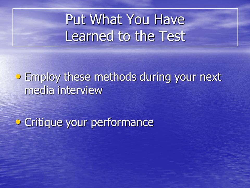 Employ these methods during your next media interview Employ these methods during your next media interview Critique your performance Critique your performance Put What You Have Learned to the Test